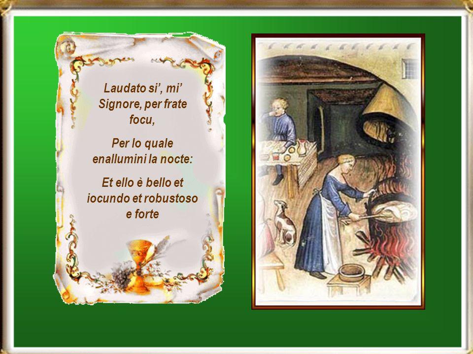 Laudato si, mi Signore, per frate focu, Per lo quale enallumini la nocte: Et ello è bello et iocundo et robustoso e forte