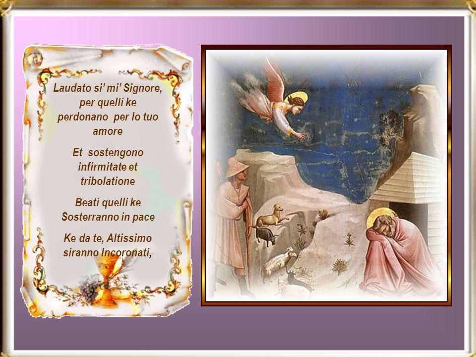 Laudato si mi Signore, per quelli ke perdonano per lo tuo amore Et sostengono infirmitate et tribolatione Beati quelli ke Sosterranno in pace Ke da te, Altissimo siranno Incoronati,