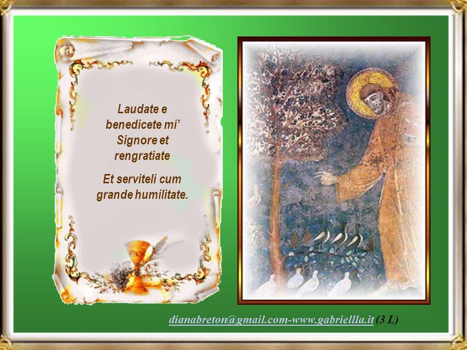 Laudate e benedicete mi Signore et rengratiate Et serviteli cum grande humilitate.