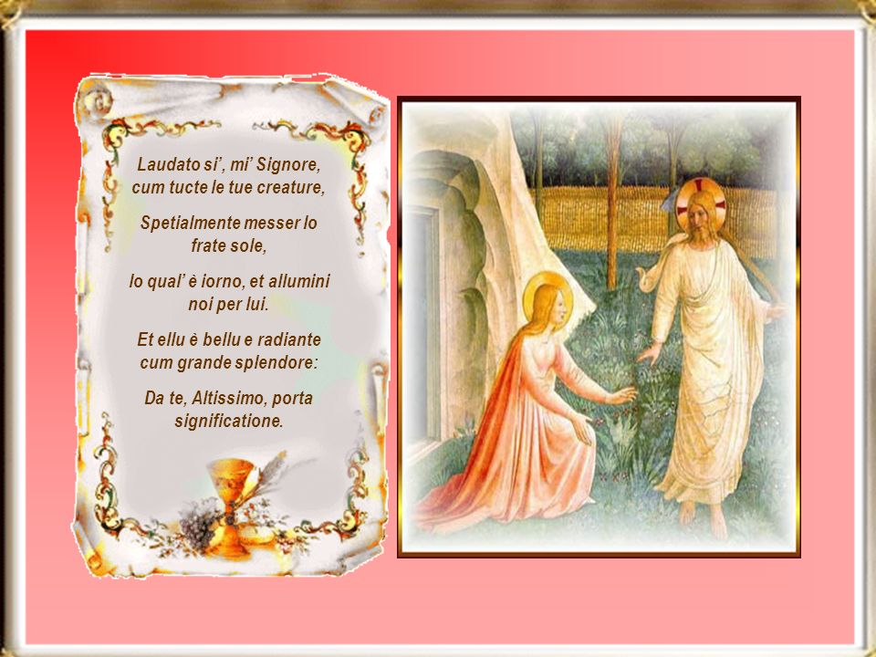 Laudato si, mi Signore, cum tucte le tue creature, Spetialmente messer lo frate sole, lo qual è iorno, et allumini noi per lui.
