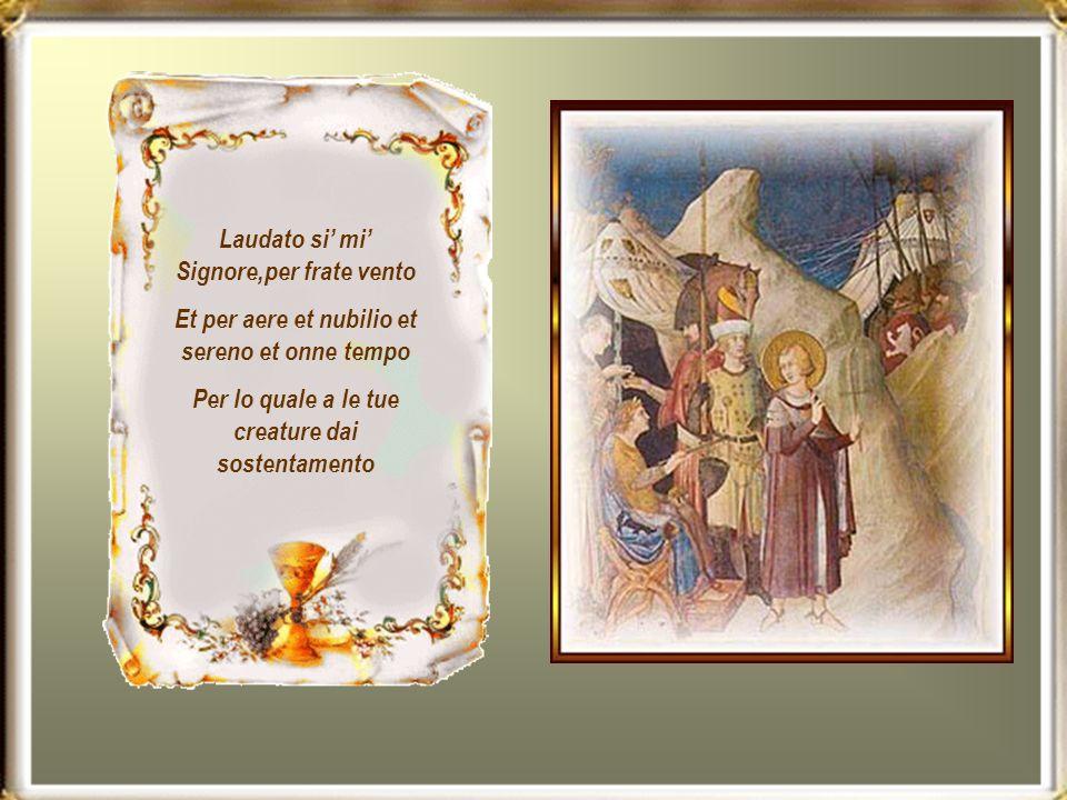 Laudato si mi Signore,per frate vento Et per aere et nubilio et sereno et onne tempo Per lo quale a le tue creature dai sostentamento