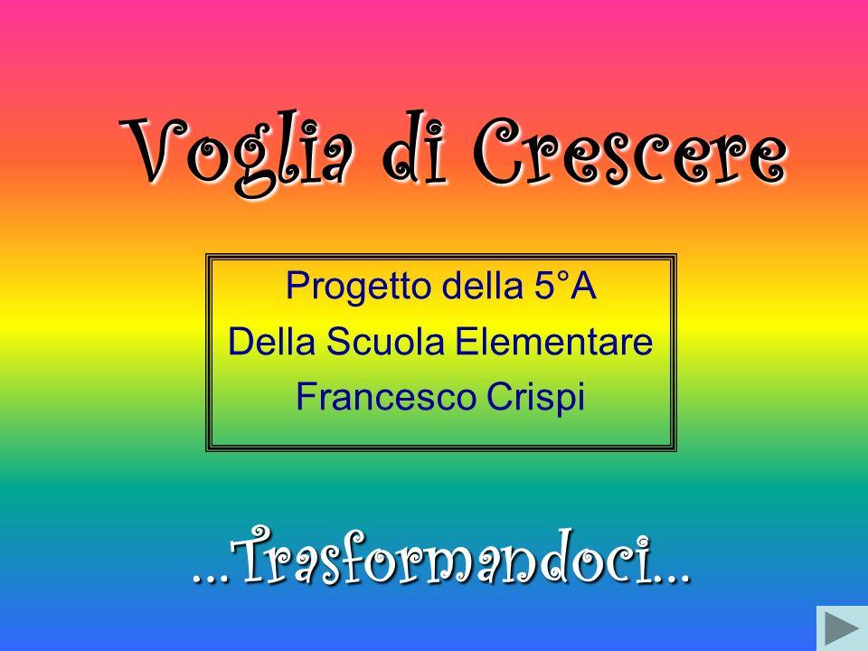 Voglia di Crescere Progetto della 5°A Della Scuola Elementare Francesco Crispi …Trasformandoci…