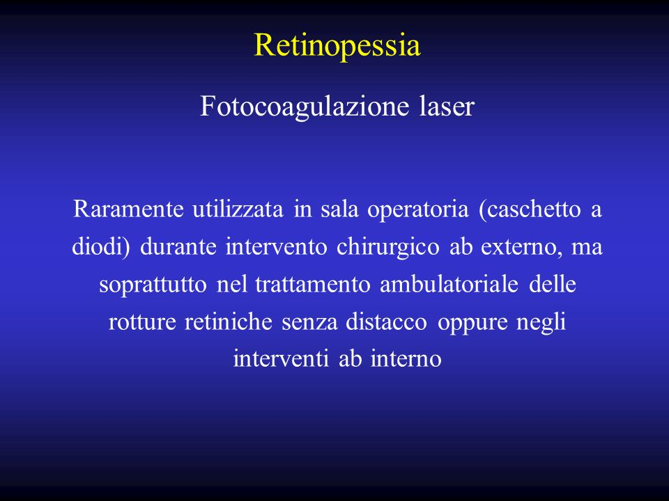Retinopessia Fotocoagulazione laser Raramente utilizzata in sala operatoria (caschetto a diodi) durante intervento chirurgico ab externo, ma soprattutto nel trattamento ambulatoriale delle rotture retiniche senza distacco oppure negli interventi ab interno