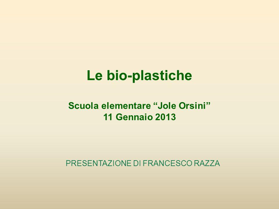 Le bio-plastiche Scuola elementare Jole Orsini 11 Gennaio 2013 PRESENTAZIONE DI FRANCESCO RAZZA