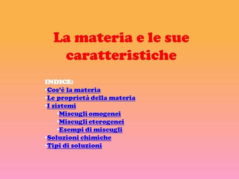 La materia e le sue caratteristiche INDICE: Cosè la materia Le proprietà della materia I sistemi Miscugli omogenei Miscugli eterogenei Esempi di miscu