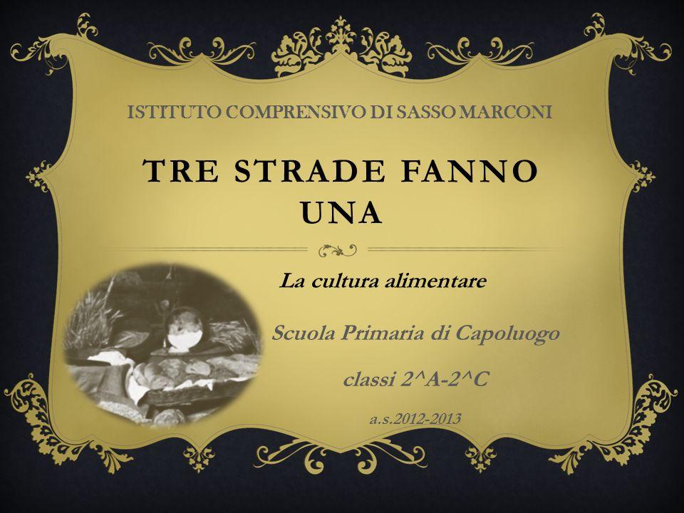 TRE STRADE FANNO UNA ISTITUTO COMPRENSIVO DI SASSO MARCONI La cultura alimentare Scuola Primaria di Capoluogo classi 2^A-2^C a.s.2012-2013
