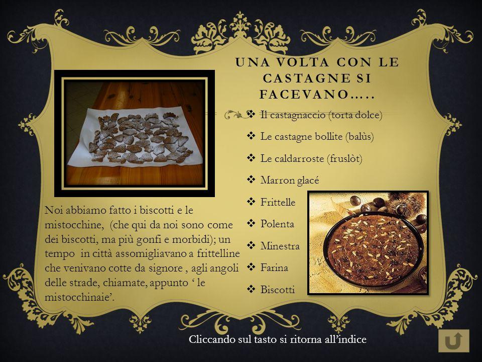 UNA VOLTA CON LE CASTAGNE SI FACEVANO….. Il castagnaccio (torta dolce) Le castagne bollite (balùs) Le caldarroste (fruslòt) Marron glacé Frittelle Pol