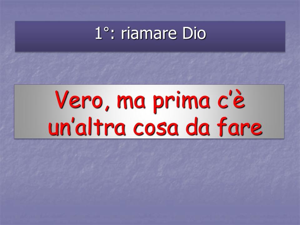 1°: riamare Dio Vero, ma prima cè unaltra cosa da fare