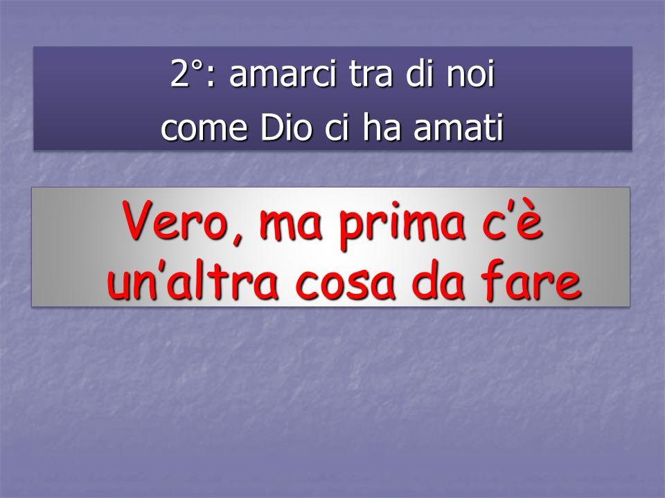 2°: amarci tra di noi come Dio ci ha amati 2°: amarci tra di noi come Dio ci ha amati Vero, ma prima cè unaltra cosa da fare