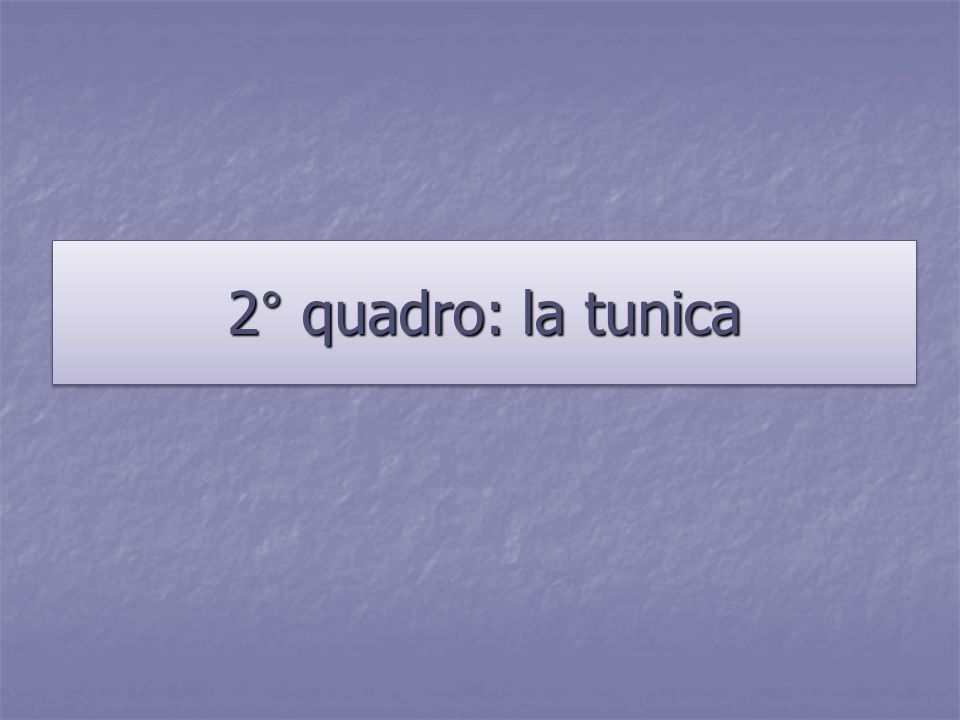 2° quadro: la tunica
