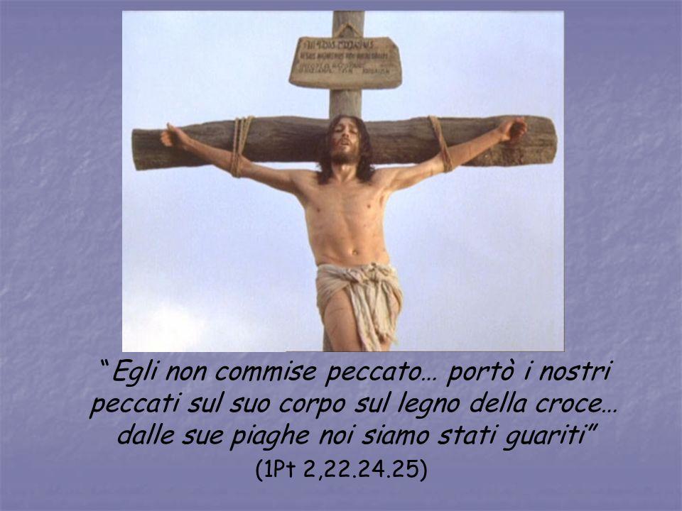 Egli non commise peccato… portò i nostri peccati sul suo corpo sul legno della croce… dalle sue piaghe noi siamo stati guariti (1Pt 2,22.24.25)