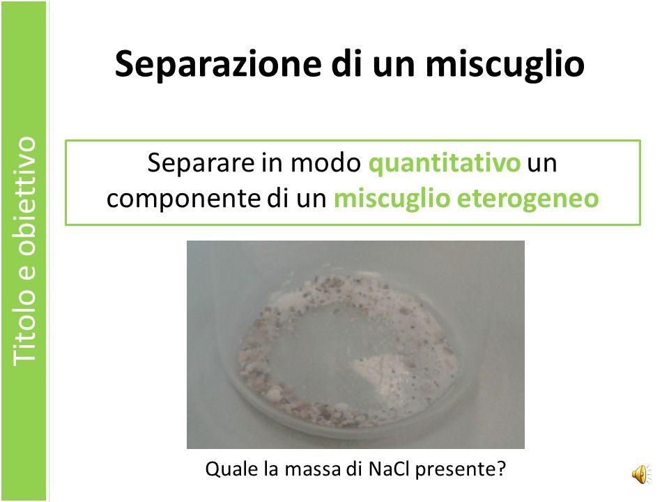 Separazione di un miscuglio Separare in modo quantitativo un componente di un miscuglio eterogeneo Titolo e obiettivo Quale la massa di NaCl presente?