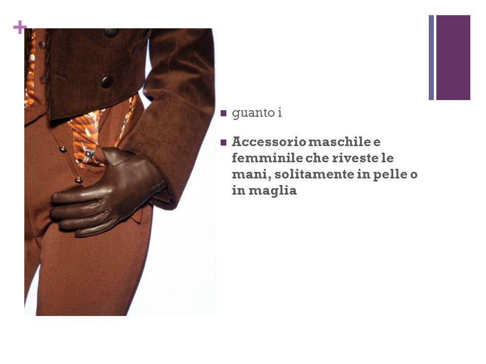 + guanto i Accessorio maschile e femminile che riveste le mani, solitamente in pelle o in maglia