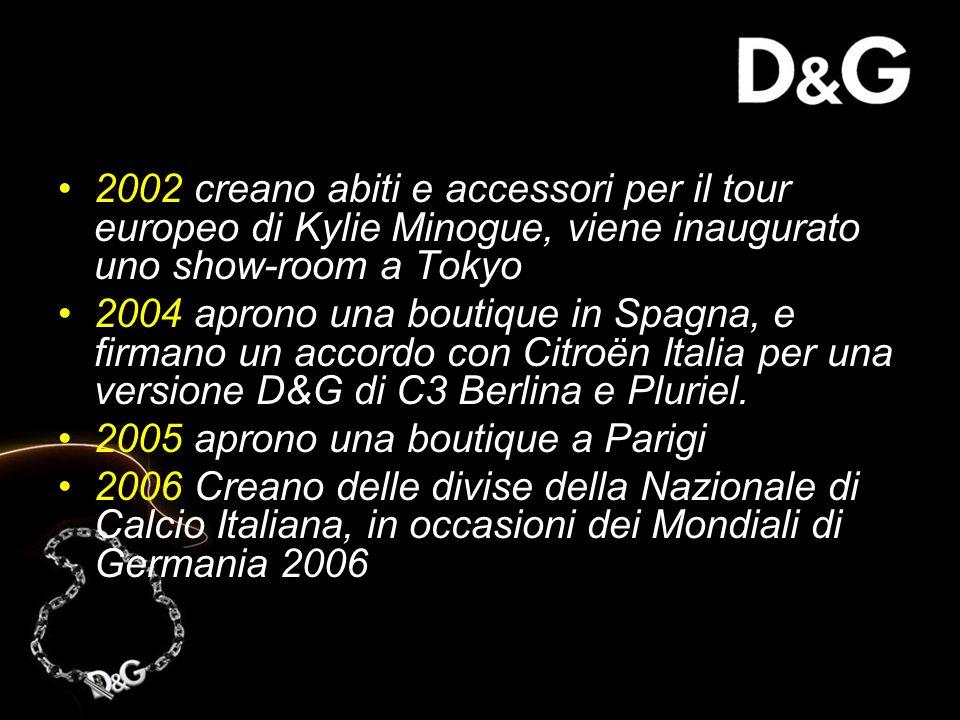 2002 creano abiti e accessori per il tour europeo di Kylie Minogue, viene inaugurato uno show-room a Tokyo 2004 aprono una boutique in Spagna, e firmano un accordo con Citroën Italia per una versione D&G di C3 Berlina e Pluriel.