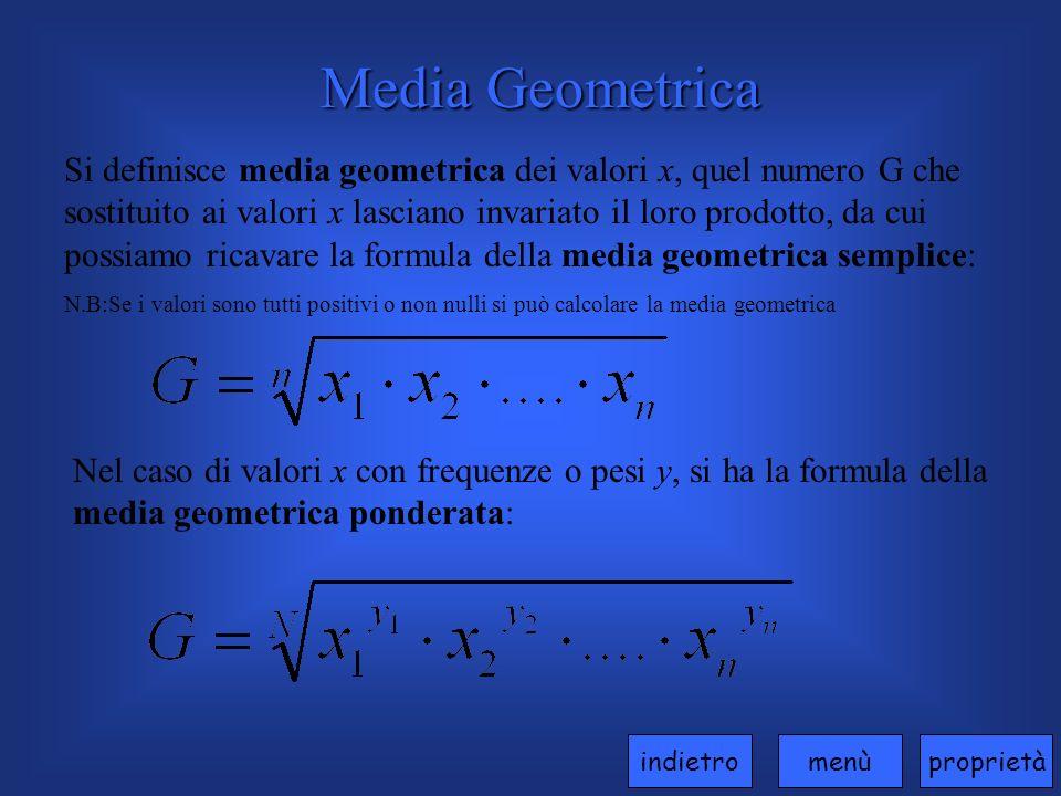 Media Geometrica Si definisce media geometrica dei valori x, quel numero G che sostituito ai valori x lasciano invariato il loro prodotto, da cui possiamo ricavare la formula della media geometrica semplice: N.B:Se i valori sono tutti positivi o non nulli si può calcolare la media geometrica Nel caso di valori x con frequenze o pesi y, si ha la formula della media geometrica ponderata: proprietàmenùindietro