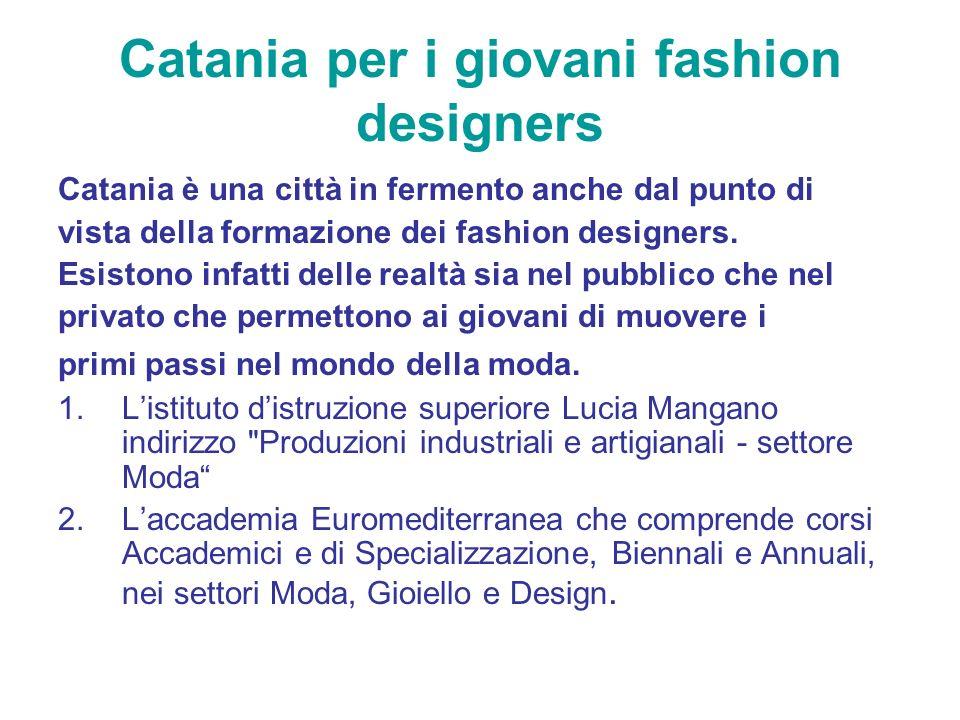 Catania per i giovani fashion designers Catania è una città in fermento anche dal punto di vista della formazione dei fashion designers. Esistono infa