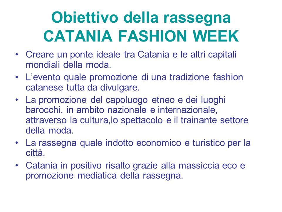Obiettivo della rassegna CATANIA FASHION WEEK Creare un ponte ideale tra Catania e le altri capitali mondiali della moda. Levento quale promozione di