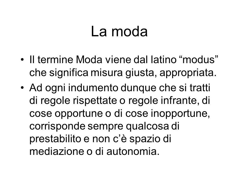 La moda Il termine Moda viene dal latino modus che significa misura giusta, appropriata. Ad ogni indumento dunque che si tratti di regole rispettate o