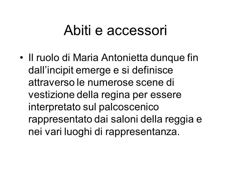Il ruolo di Maria Antonietta dunque fin dallincipit emerge e si definisce attraverso le numerose scene di vestizione della regina per essere interpretato sul palcoscenico rappresentato dai saloni della reggia e nei vari luoghi di rappresentanza.