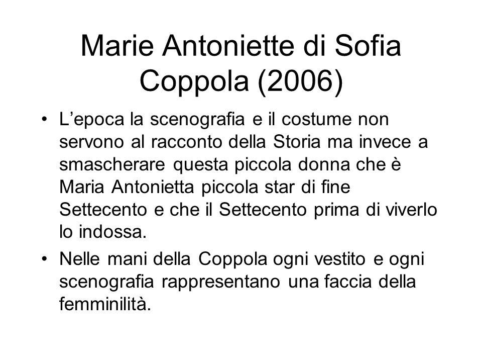 Marie Antoniette di Sofia Coppola (2006) Lepoca la scenografia e il costume non servono al racconto della Storia ma invece a smascherare questa piccola donna che è Maria Antonietta piccola star di fine Settecento e che il Settecento prima di viverlo lo indossa.