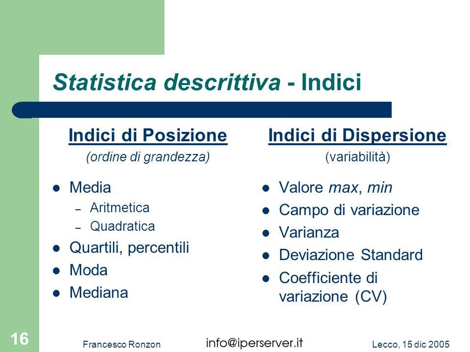 Lecco, 15 dic 2005Francesco Ronzon 16 Statistica descrittiva - Indici Indici di Posizione (ordine di grandezza) Media – Aritmetica – Quadratica Quarti