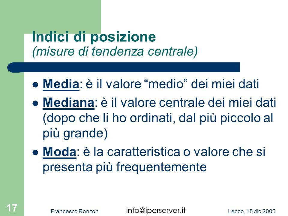 Lecco, 15 dic 2005Francesco Ronzon 17 Indici di posizione (misure di tendenza centrale) Media: è il valore medio dei miei dati Mediana: è il valore ce