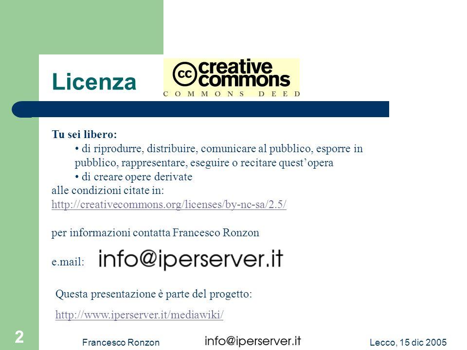 Lecco, 15 dic 2005Francesco Ronzon 2 Licenza Tu sei libero: di riprodurre, distribuire, comunicare al pubblico, esporre in pubblico, rappresentare, es