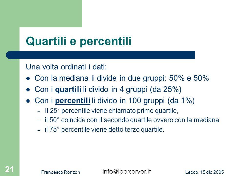Lecco, 15 dic 2005Francesco Ronzon 21 Quartili e percentili Una volta ordinati i dati: Con la mediana li divide in due gruppi: 50% e 50% Con i quartil