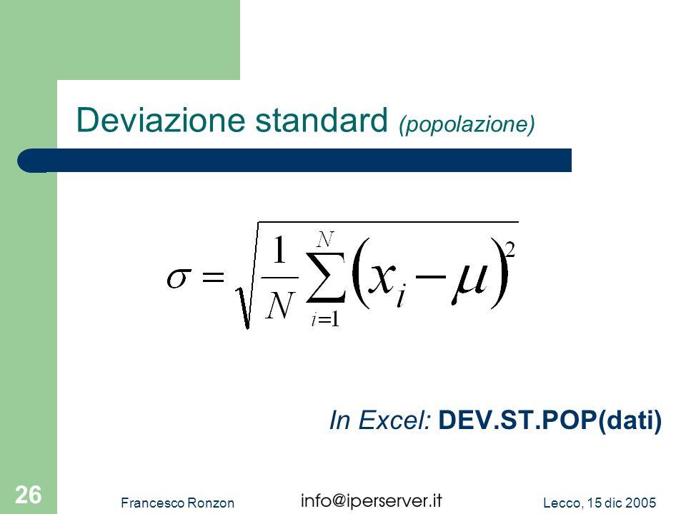 Lecco, 15 dic 2005Francesco Ronzon 26 Deviazione standard (popolazione) In Excel: DEV.ST.POP(dati)