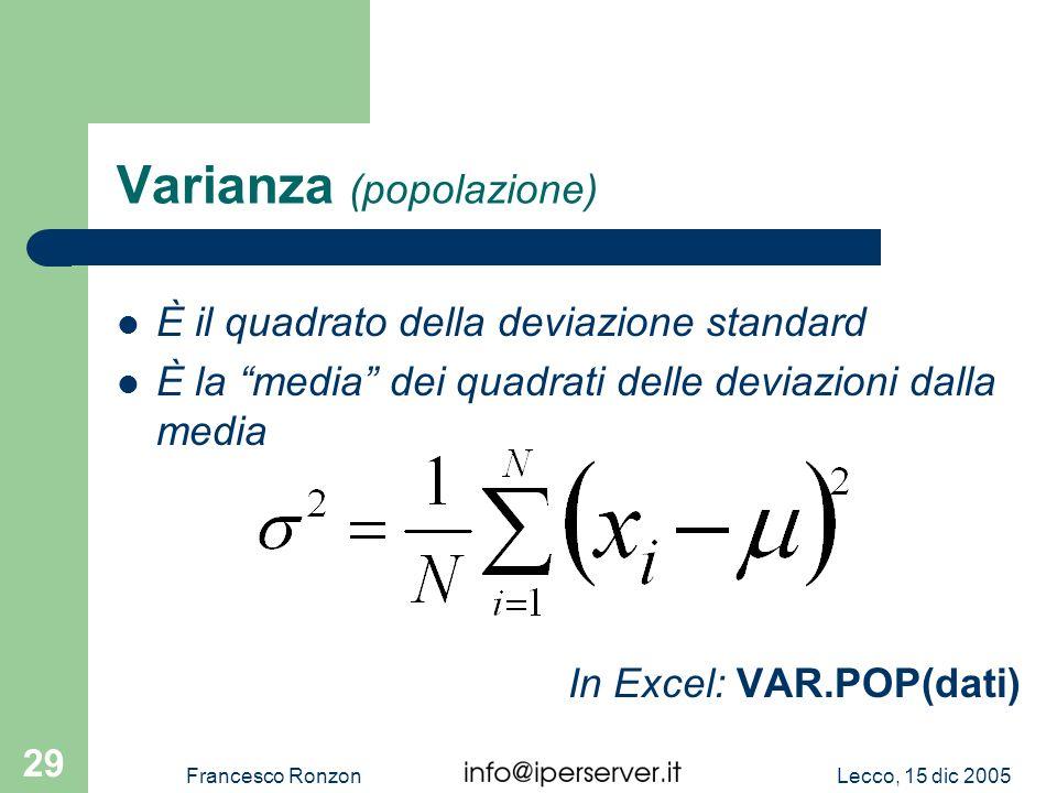 Lecco, 15 dic 2005Francesco Ronzon 29 Varianza (popolazione) In Excel: VAR.POP(dati) È il quadrato della deviazione standard È la media dei quadrati d