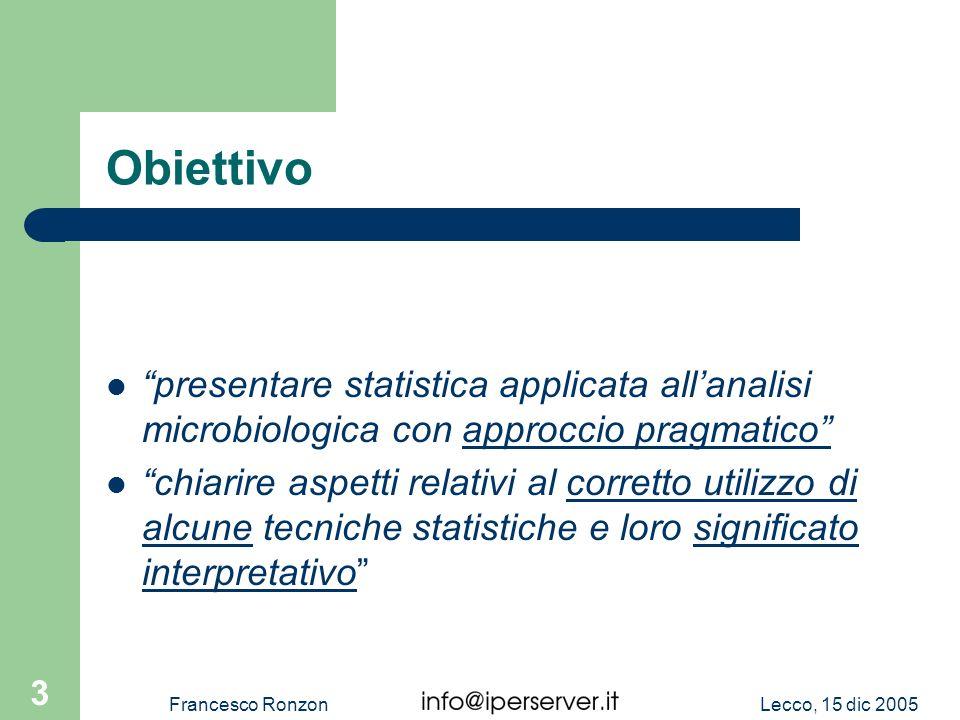 Lecco, 15 dic 2005Francesco Ronzon 3 Obiettivo presentare statistica applicata allanalisi microbiologica con approccio pragmatico chiarire aspetti rel