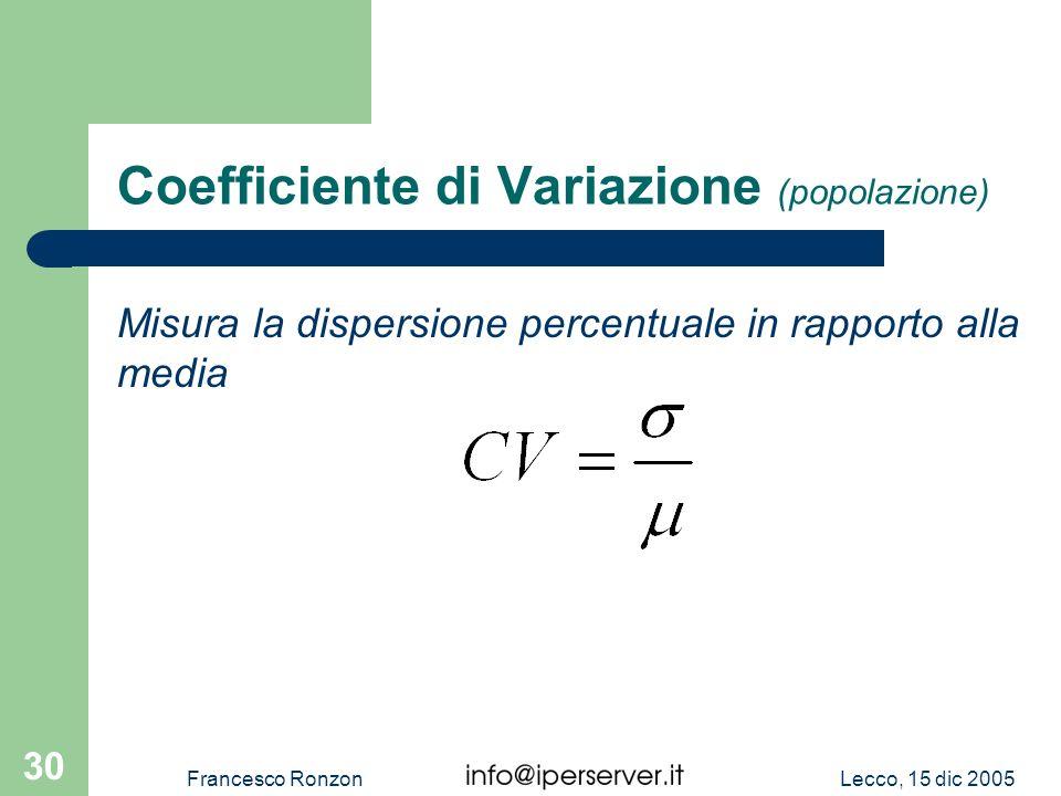 Lecco, 15 dic 2005Francesco Ronzon 30 Coefficiente di Variazione (popolazione) Misura la dispersione percentuale in rapporto alla media