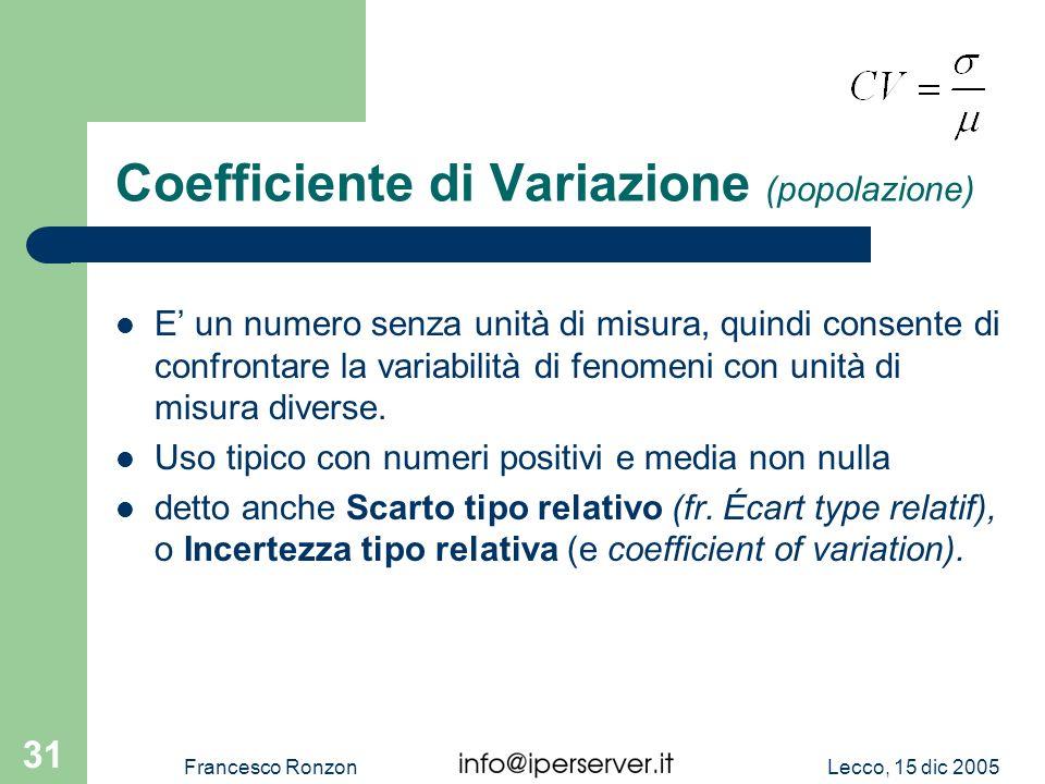 Lecco, 15 dic 2005Francesco Ronzon 31 Coefficiente di Variazione (popolazione) E un numero senza unità di misura, quindi consente di confrontare la va