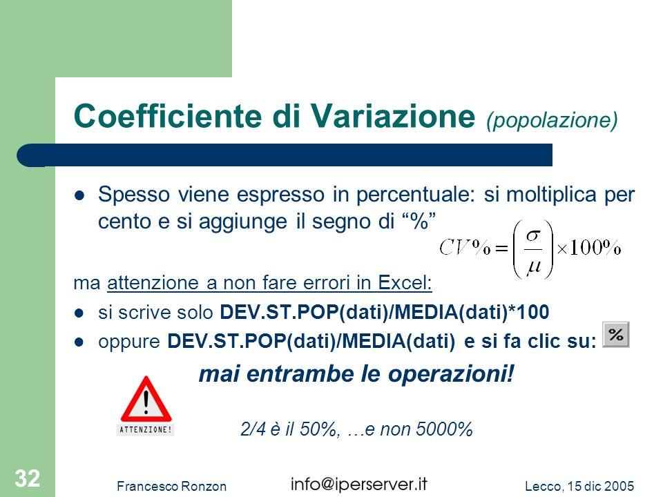 Lecco, 15 dic 2005Francesco Ronzon 32 Coefficiente di Variazione (popolazione) Spesso viene espresso in percentuale: si moltiplica per cento e si aggi