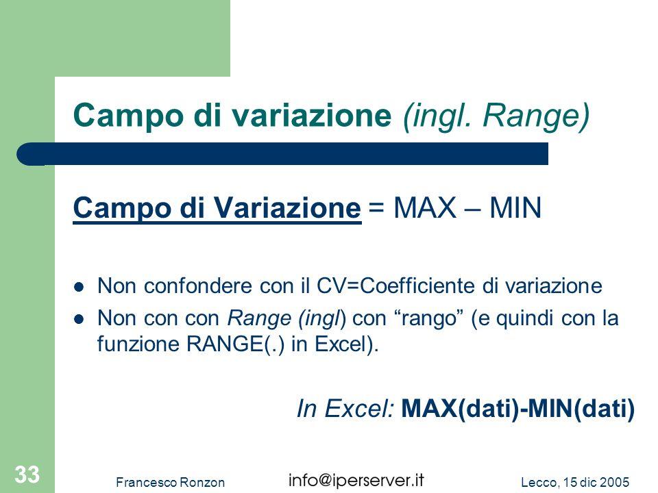 Lecco, 15 dic 2005Francesco Ronzon 33 Campo di variazione (ingl. Range) Campo di Variazione = MAX – MIN Non confondere con il CV=Coefficiente di varia