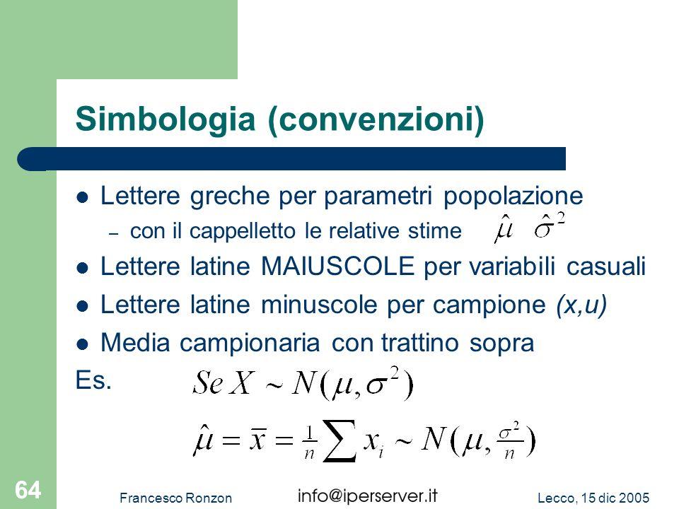 Lecco, 15 dic 2005Francesco Ronzon 64 Simbologia (convenzioni) Lettere greche per parametri popolazione – con il cappelletto le relative stime Lettere