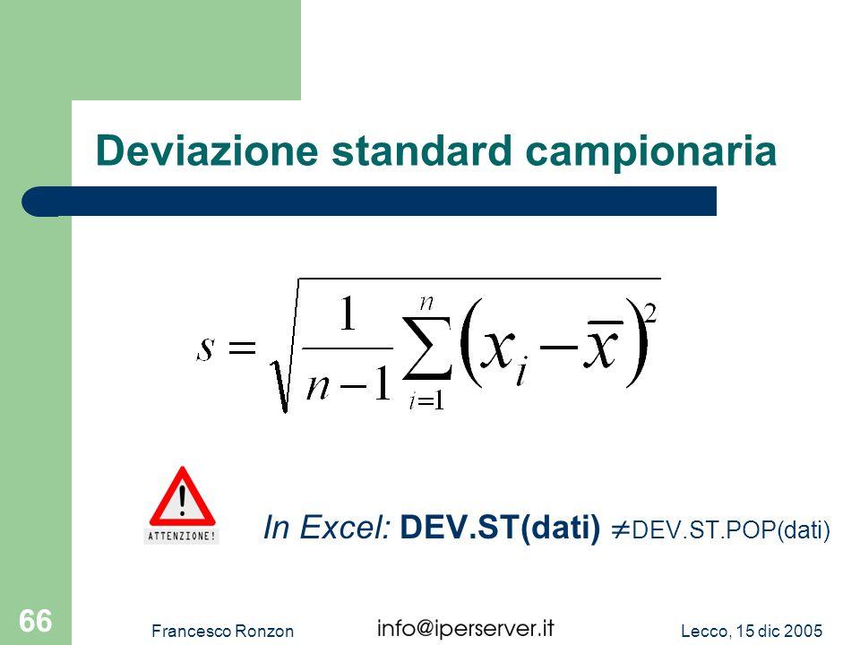 Lecco, 15 dic 2005Francesco Ronzon 66 Deviazione standard campionaria In Excel: DEV.ST(dati) DEV.ST.POP(dati)