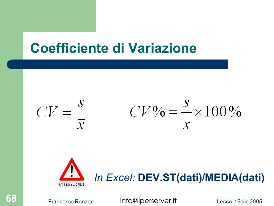 Lecco, 15 dic 2005Francesco Ronzon 68 Coefficiente di Variazione In Excel: DEV.ST(dati)/MEDIA(dati)
