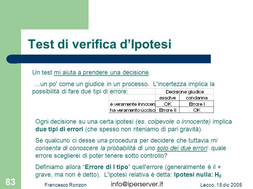 Lecco, 15 dic 2005Francesco Ronzon 83 Test di verifica dIpotesi Un test mi aiuta a prendere una decisione. …un po' come un giudice in un processo. L'i