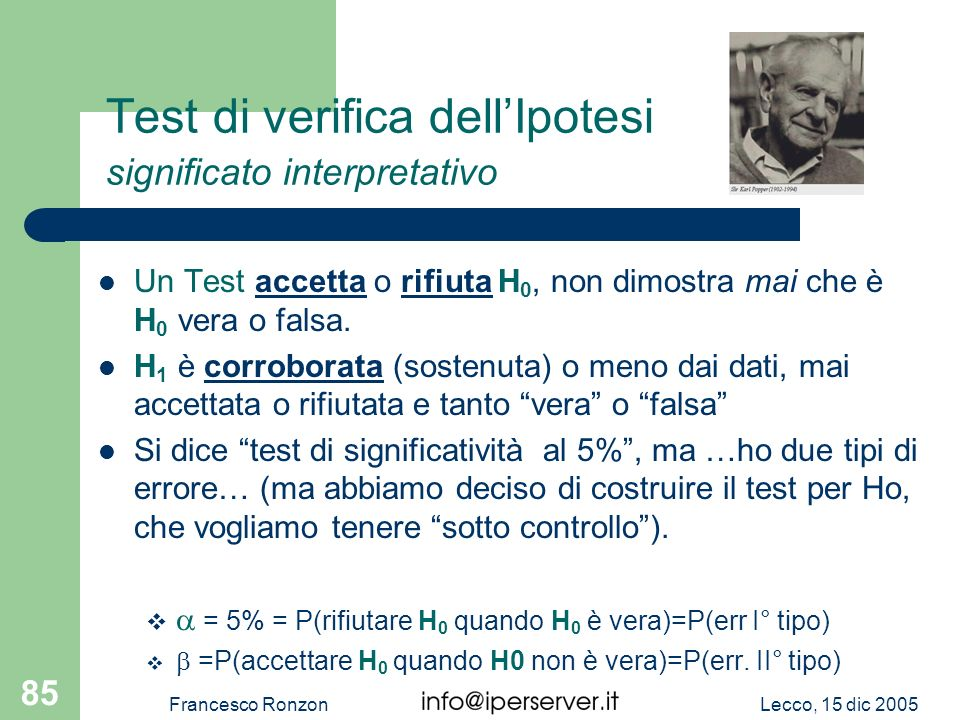 Lecco, 15 dic 2005Francesco Ronzon 85 Test di verifica dellIpotesi significato interpretativo Un Test accetta o rifiuta H 0, non dimostra mai che è H