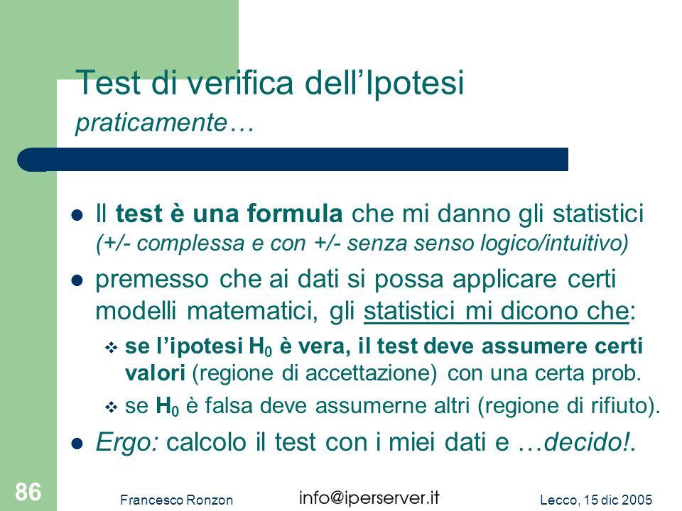 Lecco, 15 dic 2005Francesco Ronzon 86 Test di verifica dellIpotesi praticamente… Il test è una formula che mi danno gli statistici (+/- complessa e co