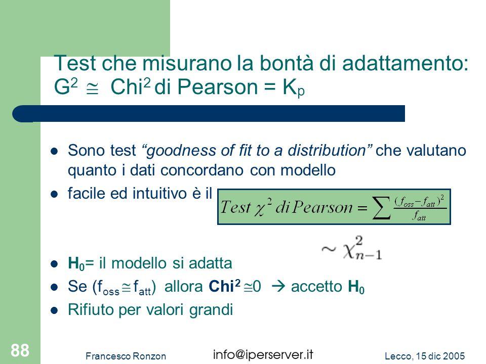 Lecco, 15 dic 2005Francesco Ronzon 88 Test che misurano la bontà di adattamento: G 2 Chi 2 di Pearson = K p Sono test goodness of fit to a distributio