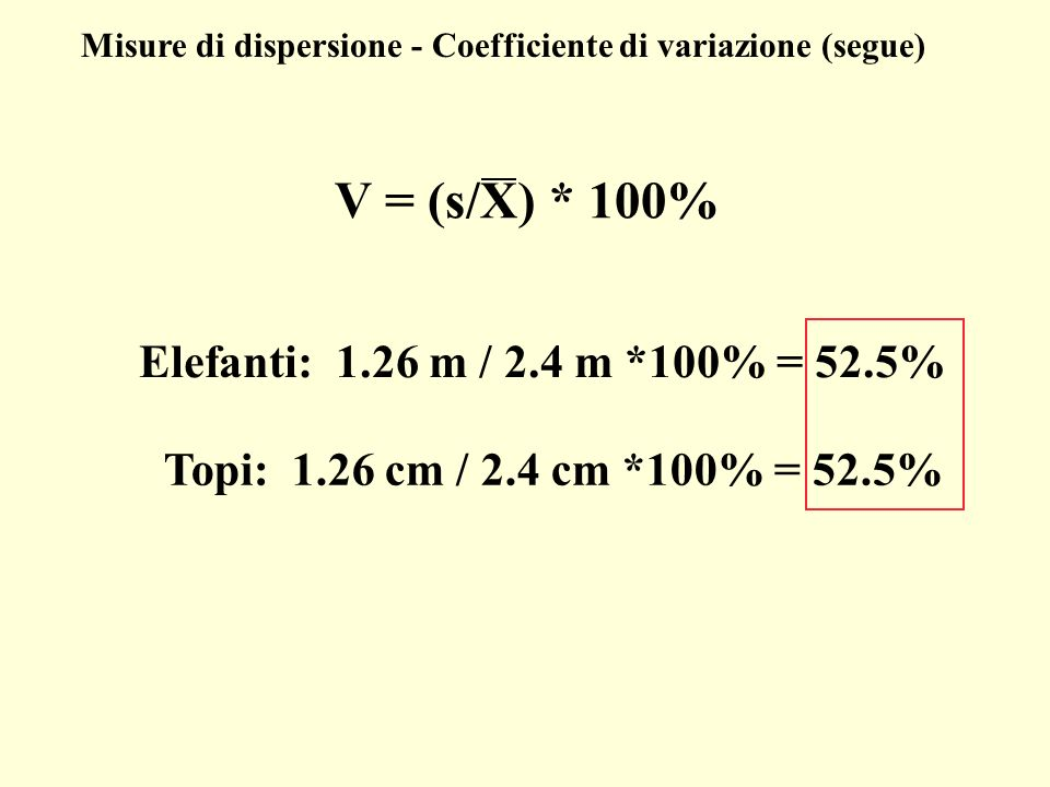 V = (s/X) * 100% Misure di dispersione - Coefficiente di variazione (segue) Elefanti: 1.26 m / 2.4 m *100% = 52.5% Topi: 1.26 cm / 2.4 cm *100% = 52.5