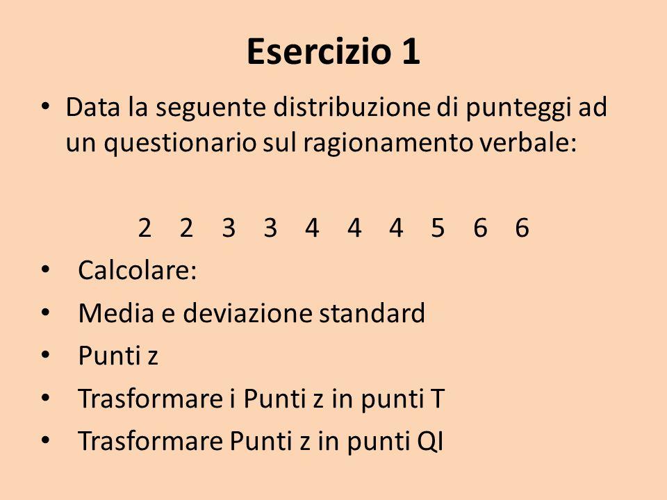 Esercizio 1 Data la seguente distribuzione di punteggi ad un questionario sul ragionamento verbale: 2 2 3 3 4 4 4 5 6 6 Calcolare: Media e deviazione