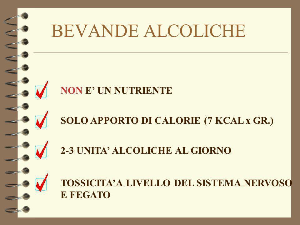 BEVANDE ALCOLICHE NON E UN NUTRIENTE SOLO APPORTO DI CALORIE (7 KCAL x GR.) 2-3 UNITA ALCOLICHE AL GIORNO TOSSICITAA LIVELLO DEL SISTEMA NERVOSO E FEG