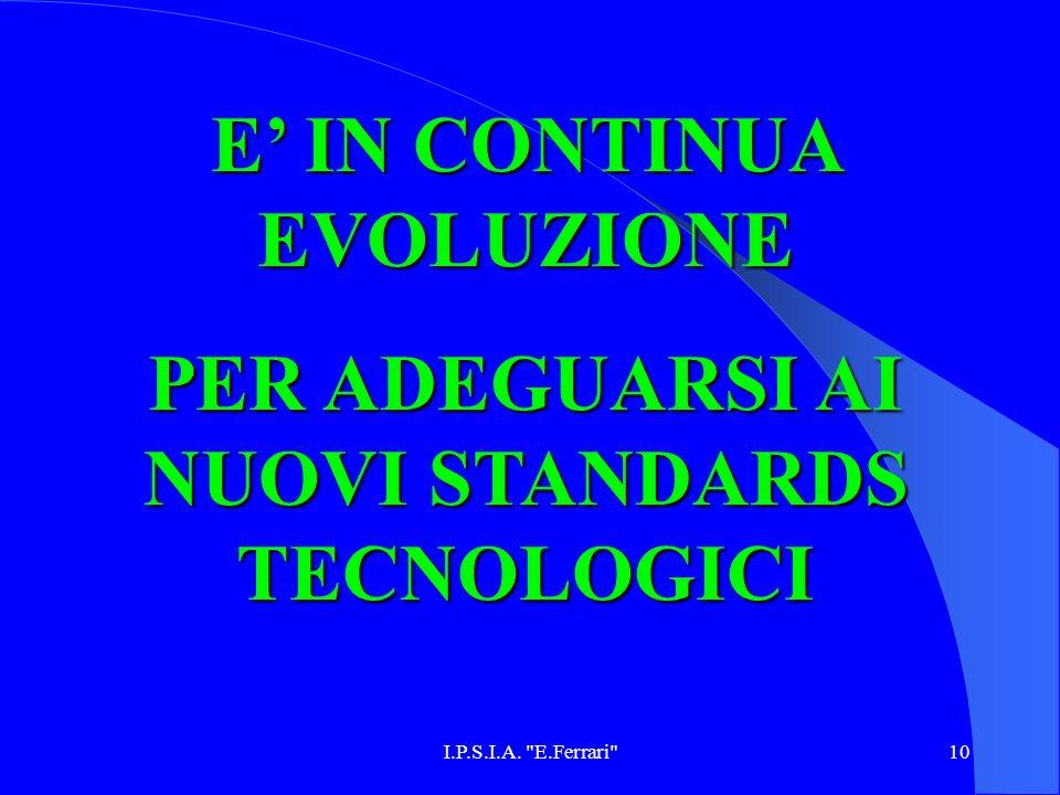I.P.S.I.A. E.Ferrari 10 E IN CONTINUA EVOLUZIONE PER ADEGUARSI AI NUOVI STANDARDS TECNOLOGICI