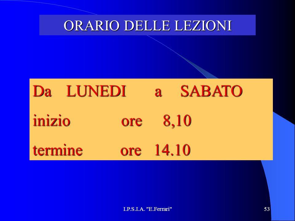 I.P.S.I.A. E.Ferrari 53 ORARIO DELLE LEZIONI Da LUNEDI a SABATO inizio ore 8,10 termine ore 14.10