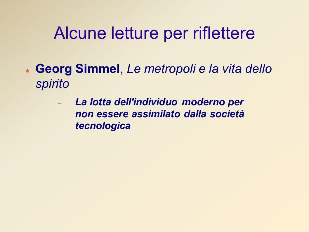 Alcune letture per riflettere Georg Simmel, Le metropoli e la vita dello spirito La lotta dell individuo moderno per non essere assimilato dalla società tecnologica