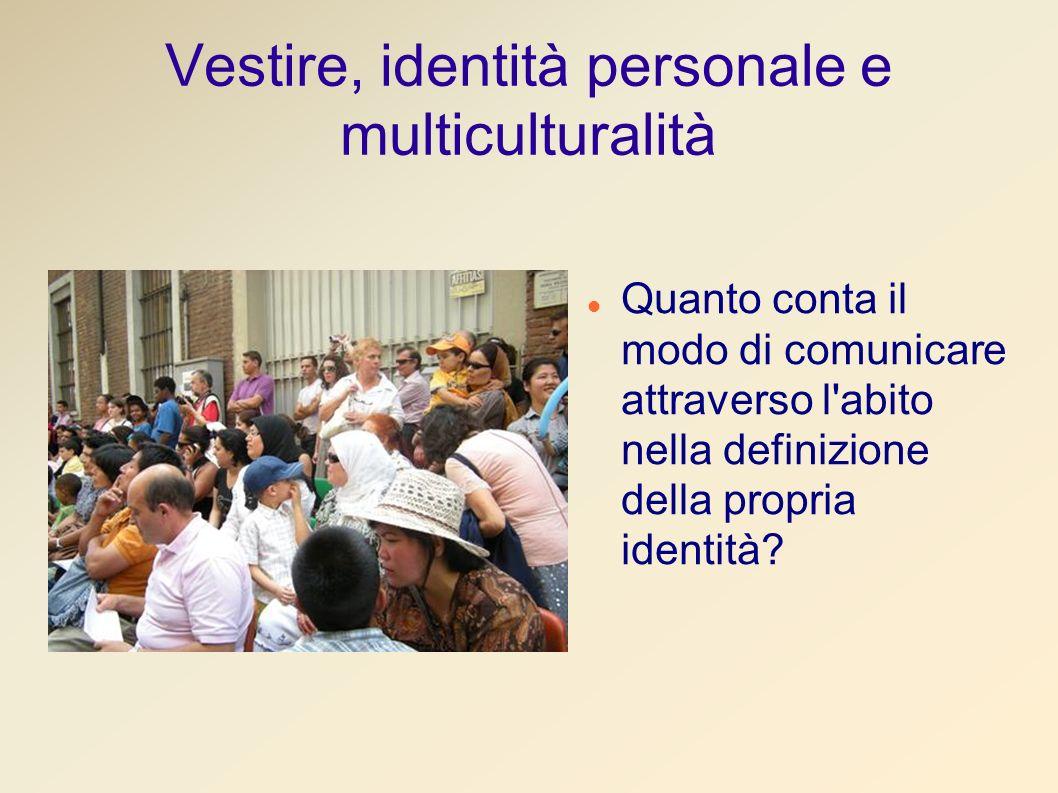 Vestire, identità personale e multiculturalità Quanto conta il modo di comunicare attraverso l abito nella definizione della propria identità?