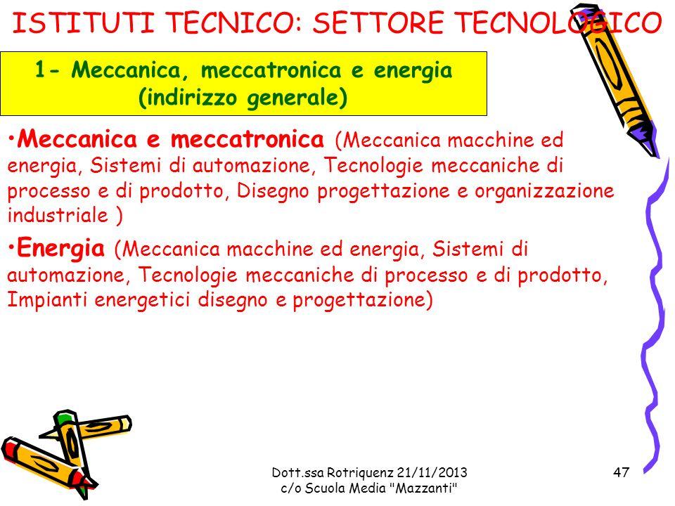 Dott.ssa Rotriquenz 21/11/2013 c/o Scuola Media Mazzanti ISTITUTI TECNICO: SETTORE TECNOLOGICO Meccanica e meccatronica (Meccanica macchine ed energia, Sistemi di automazione, Tecnologie meccaniche di processo e di prodotto, Disegno progettazione e organizzazione industriale ) Energia (Meccanica macchine ed energia, Sistemi di automazione, Tecnologie meccaniche di processo e di prodotto, Impianti energetici disegno e progettazione) 1- Meccanica, meccatronica e energia (indirizzo generale) 47